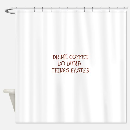 DRINK COFFEE-DO DUMB THINGS FASTER Shower Curtain
