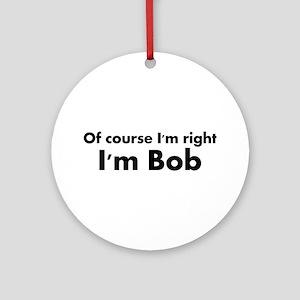 Of course I'm right I'm Bob Ornament (Round)