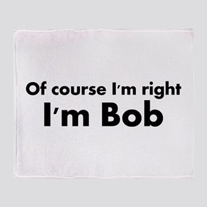 Of course I'm right I'm Bob Throw Blanket