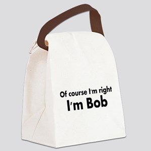 Of course I'm right I'm Bob Canvas Lunch Bag