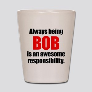 Always being Bob is an awesome responsi Shot Glass