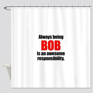 Always being Bob is an awesome resp Shower Curtain