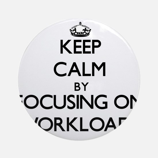 Keep Calm by focusing on Workload Ornament (Round)