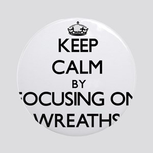 Keep Calm by focusing on Wreaths Ornament (Round)