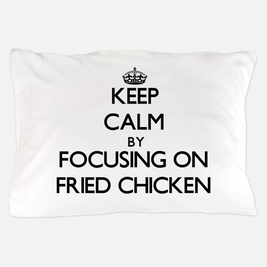 Keep Calm by focusing on Fried Chicken Pillow Case