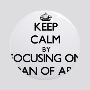 Keep Calm by focusing on Joan Of Ornament (Round)
