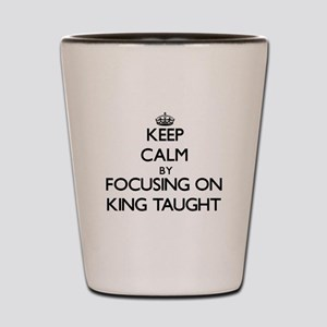 Keep Calm by focusing on King Taught Shot Glass