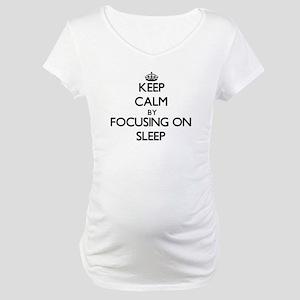 Keep Calm by focusing on Sleep Maternity T-Shirt
