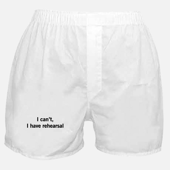I can't I have rehearsal Boxer Shorts