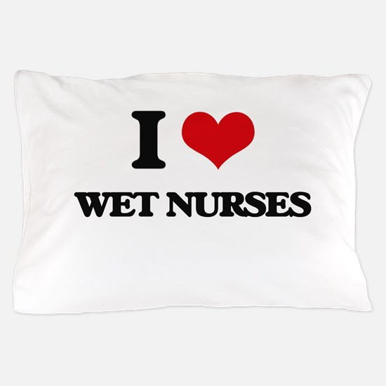 I love Wet Nurses Pillow Case