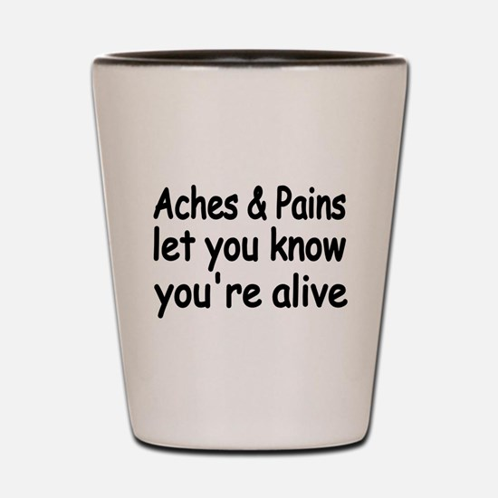 Aches & Pains let you know you're alive Shot Glass