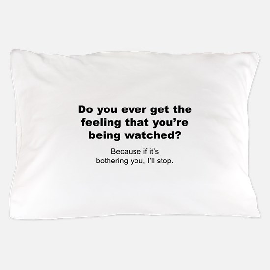 Feeling That You're Being Watched Pillow Case