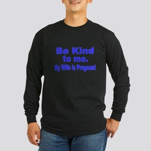 Be Kind to me. My Wife is Pregnant Long Sleeve T-S