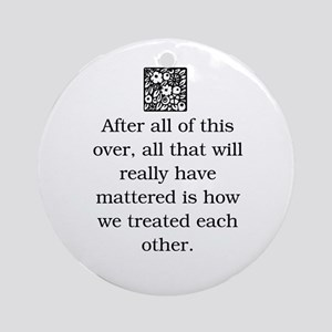 HOW WE TREAT EACH OTHER (ORIGINAL) Ornament (Round