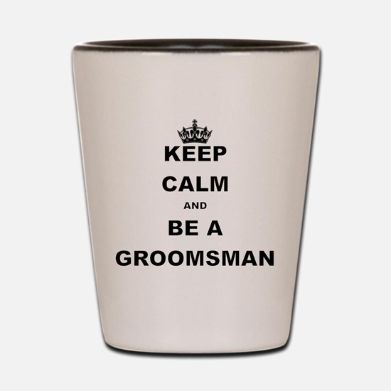 KEEP CALM AND BE A GROOMSMAN Shot Glass