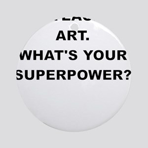 I TEACH ART WHATS YOUR SUPERPOWER Ornament (Round)