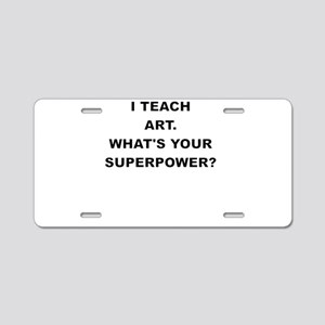 I TEACH ART WHATS YOUR SUPERPOWER Aluminum License