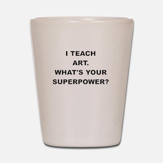 I TEACH ART WHATS YOUR SUPERPOWER Shot Glass