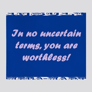 In No Uncertain Terms, You Are Worthless Throw Bla