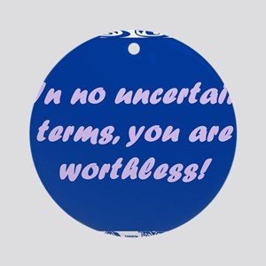 In No Uncertain Terms, You Are Worthless Round Orn
