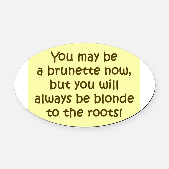 You May Be a Brunette Now Oval Car Magnet