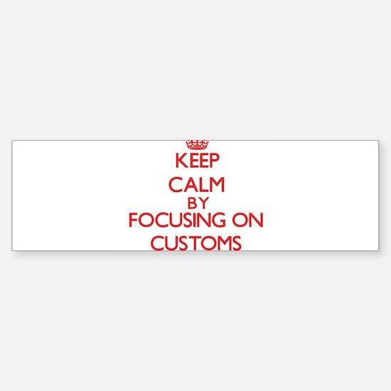 Keep Calm by focusing on Customs Bumper Bumper Bumper Sticker