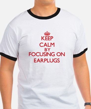 Keep Calm by focusing on EARPLUGS T-Shirt