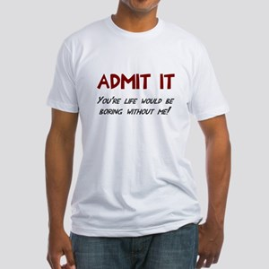Admit it life would be boring Fitted T-Shirt
