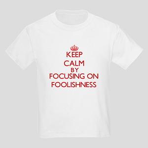 Keep Calm by focusing on Foolishness T-Shirt