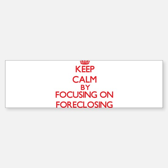 Keep Calm by focusing on Foreclosin Bumper Bumper Bumper Sticker