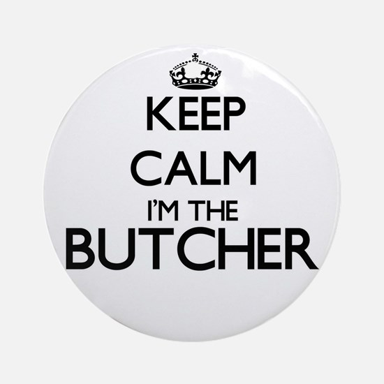 Keep calm I'm the Butcher Ornament (Round)