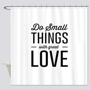 Do Small Things with Great Love Shower Curtain