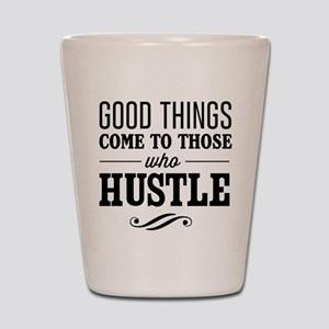 Good Things Come to Those Who Hustle Shot Glass