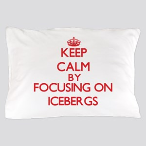 Keep Calm by focusing on Icebergs Pillow Case