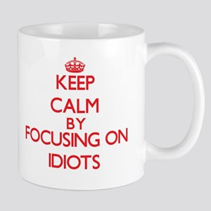 Keep Calm by focusing on Idiots Mugs
