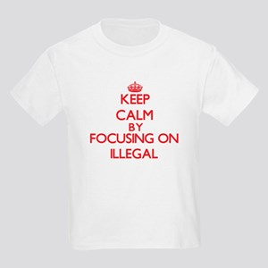 Keep Calm by focusing on Illegal T-Shirt