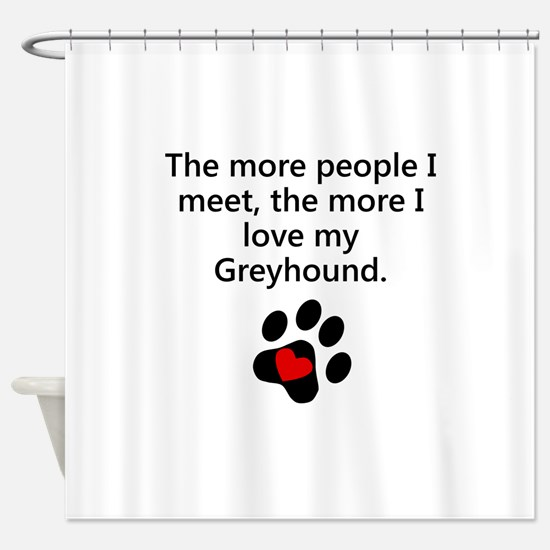 The More I Love My Greyhound Shower Curtain