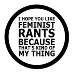 Feminist Rants Are My Thing Round Car Magnet