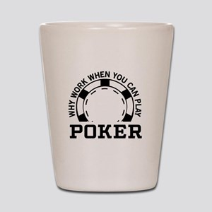 Why work when you can play poker Shot Glass