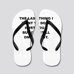 THE LAST THING I WANT TO DO IS HURT YOU Flip Flops