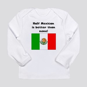 Half Mexican Is Better Than None Long Sleeve T-Shi