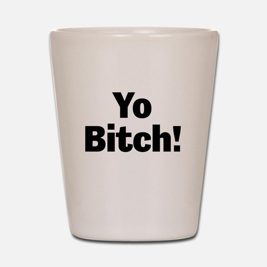 Yo Bitch! Shot Glass