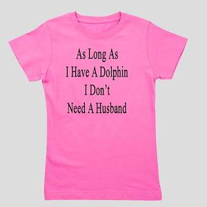 As Long As I Have A Dolphin I Don't Nee Girl's Tee