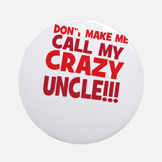 Dont Make Me Call My Crazy Uncle Ornament (Round)