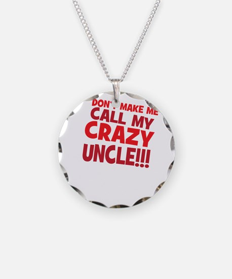 Dont Make Me Call My Crazy Uncle Necklace