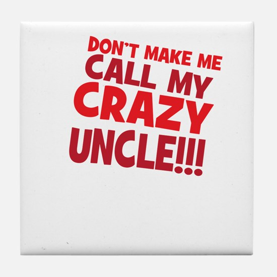 Dont Make Me Call My Crazy Uncle Tile Coaster