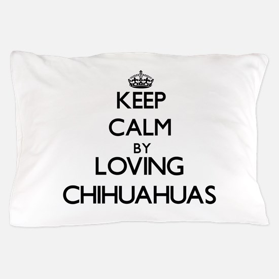 Keep calm by loving Chihuahuas Pillow Case