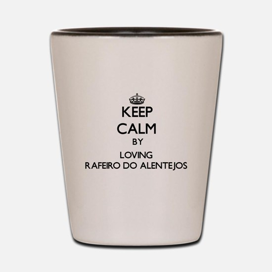 Keep calm by loving Rafeiro Do Alentejo Shot Glass