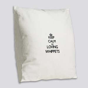 Keep calm by loving Whippets Burlap Throw Pillow