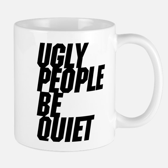 Ugly People Be Quiet Mugs
